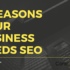 6 Reasons Your Business Needs SEO